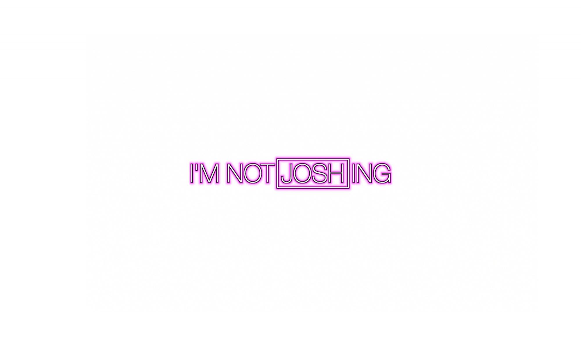 I'M NOT JOSHING